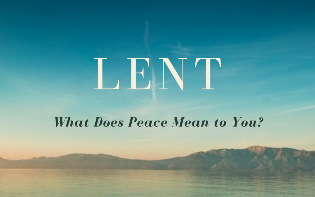 Lent 2021 — What Does Peace Mean to You?
